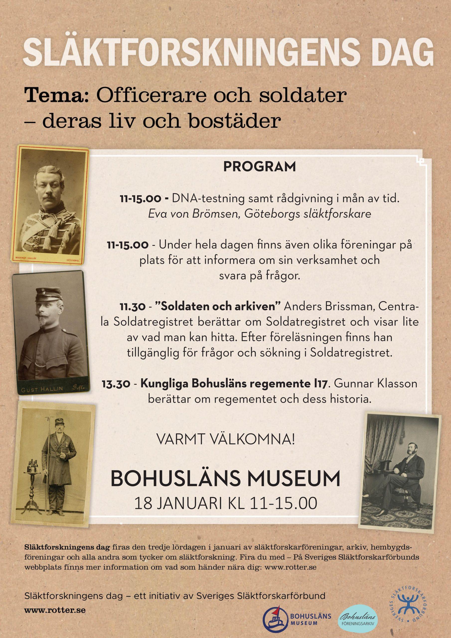 """11-15.00 - DNA-testning samt rådgivning i mån av tid. Eva von Brömsen, Göteborgs släktforskare 11-15.00 - Under hela dagen finns även olika föreningar på plats för att informera om sin verksamhet och svara på frågor. 11.30 - """"Soldaten och arkiven"""" Anders Brissman, Centrala Soldatregistret berättar om Soldatregistret och visar lite av vad man kan hitta. Efter föreläsningen finns han tillgänglig för frågor och sökning i Soldatregistret. 13.30 - Kungliga Bohusläns regemente I17. Gunnar Klasson berättar om regementet och dess historia. VARMT VÄLKOMNA! BOHUSLÄNS MUSEUM 18 JANUARI KL 11-15.00"""